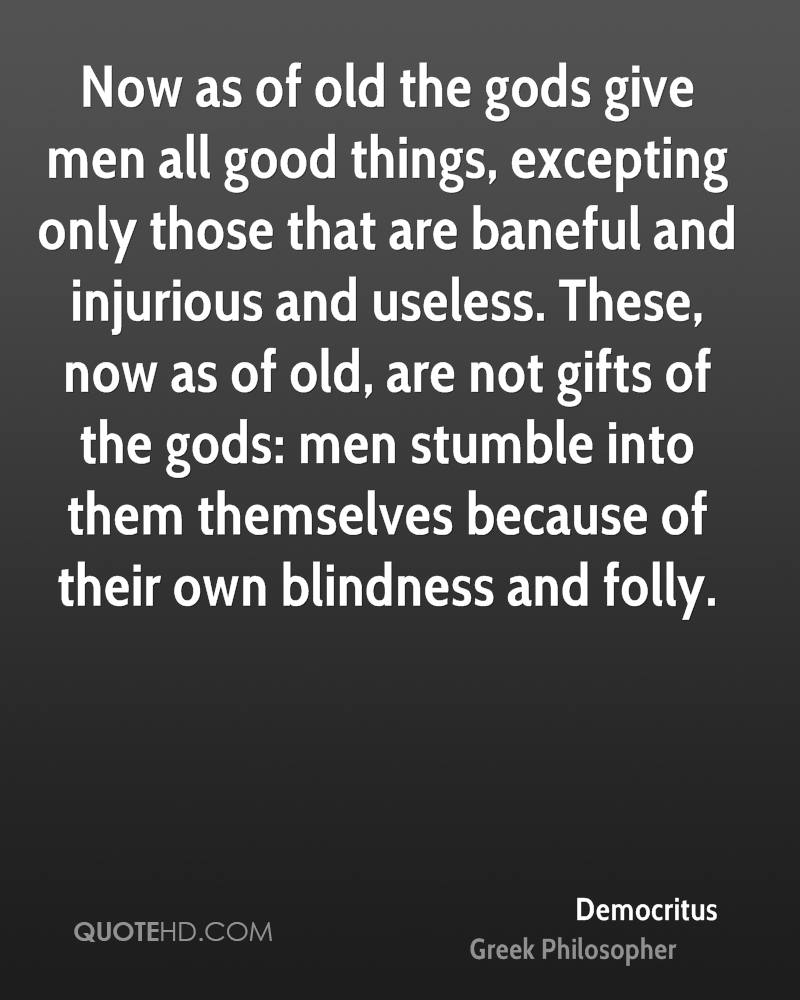 Now as of old the gods give men all good things, excepting only those that are baneful and injurious and useless. These, now as of old, are not gifts of the gods: men stumble into them themselves because of their own blindness and folly.