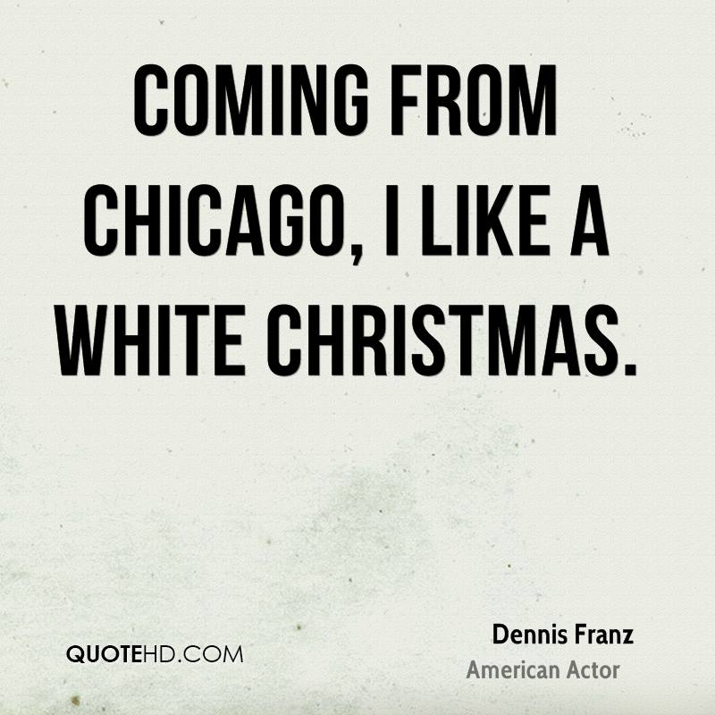 Coming from Chicago, I like a white Christmas.