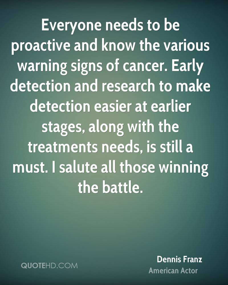 Everyone needs to be proactive and know the various warning signs of cancer. Early detection and research to make detection easier at earlier stages, along with the treatments needs, is still a must. I salute all those winning the battle.