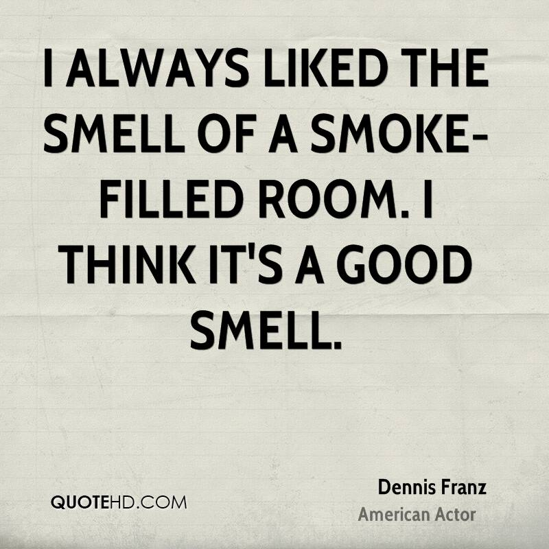 I always liked the smell of a smoke-filled room. I think it's a good smell.