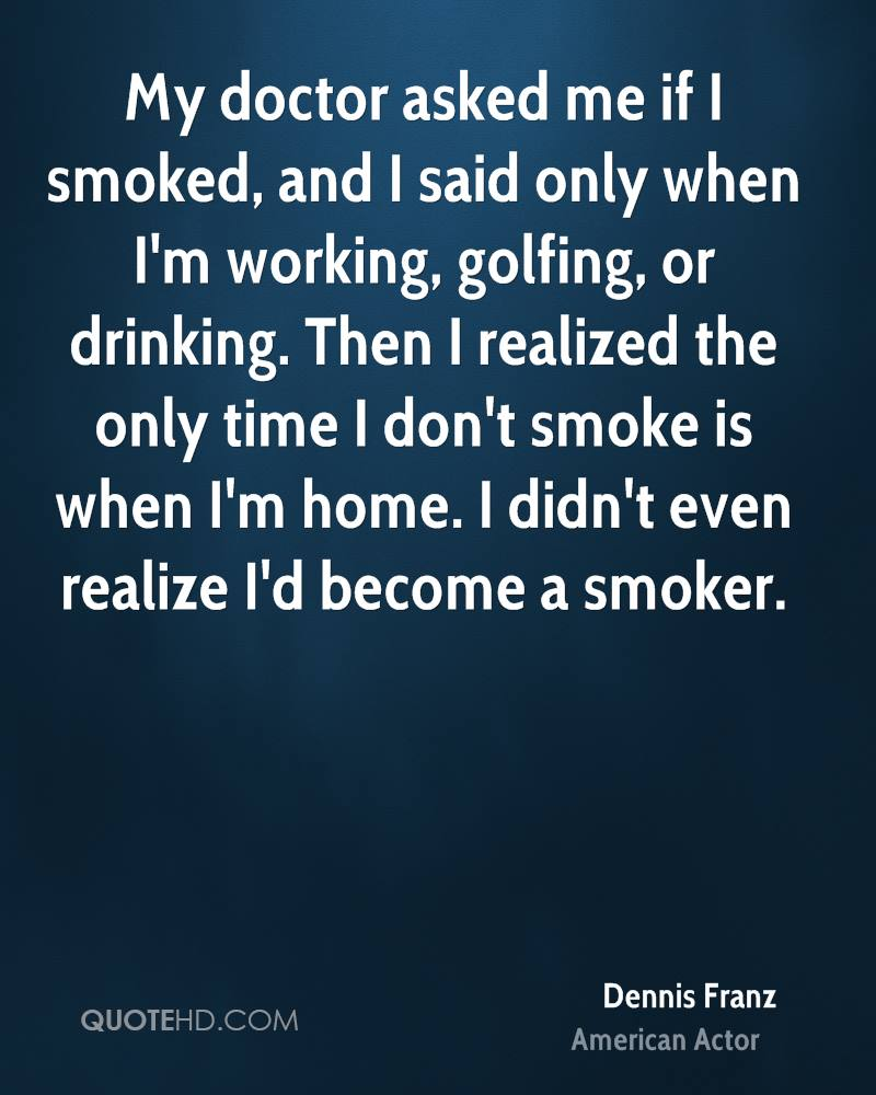 My doctor asked me if I smoked, and I said only when I'm working, golfing, or drinking. Then I realized the only time I don't smoke is when I'm home. I didn't even realize I'd become a smoker.
