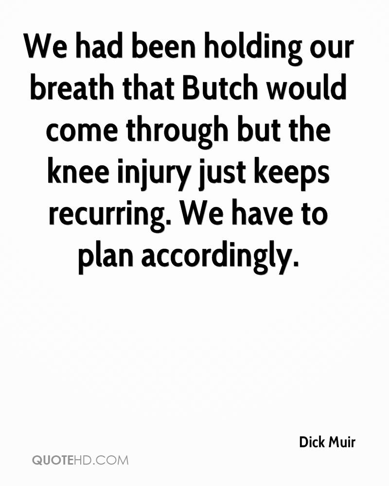 We had been holding our breath that Butch would come through but the knee injury just keeps recurring. We have to plan accordingly.