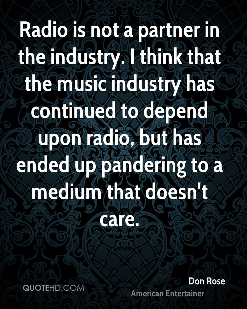 Radio is not a partner in the industry. I think that the music industry has continued to depend upon radio, but has ended up pandering to a medium that doesn't care.