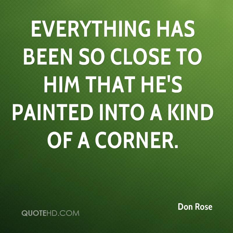 Everything has been so close to him that he's painted into a kind of a corner.