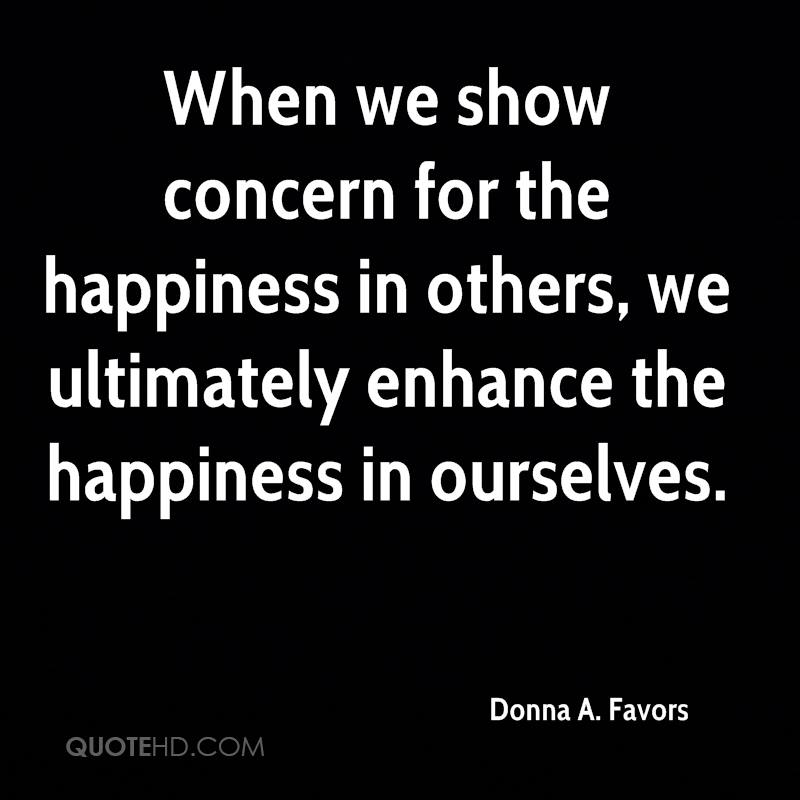 When we show concern for the happiness in others, we ultimately enhance the happiness in ourselves.