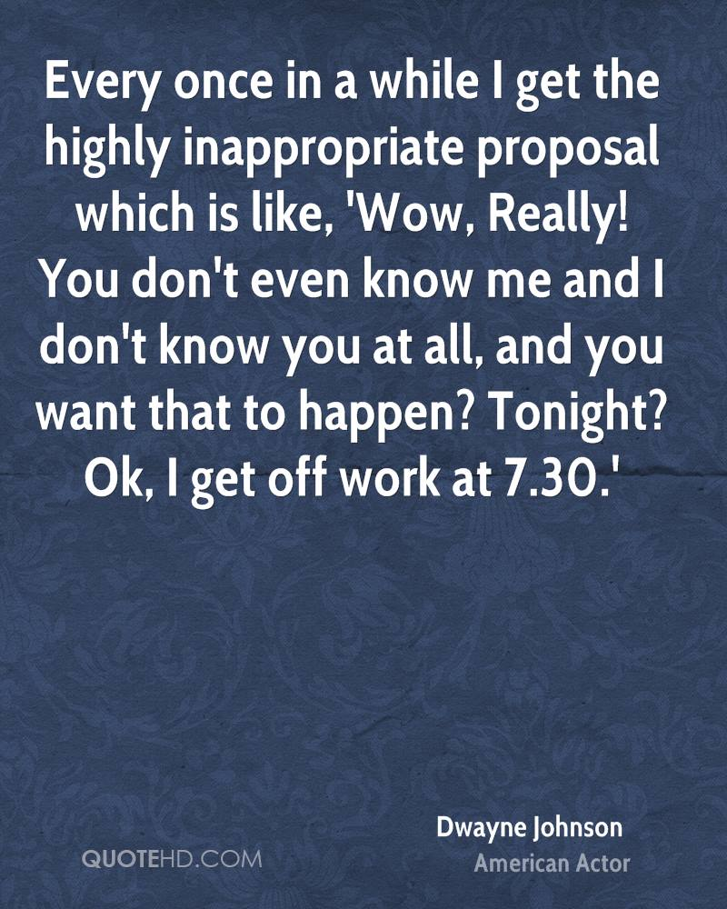 Every once in a while I get the highly inappropriate proposal which is like, 'Wow, Really! You don't even know me and I don't know you at all, and you want that to happen? Tonight? Ok, I get off work at 7.30.'
