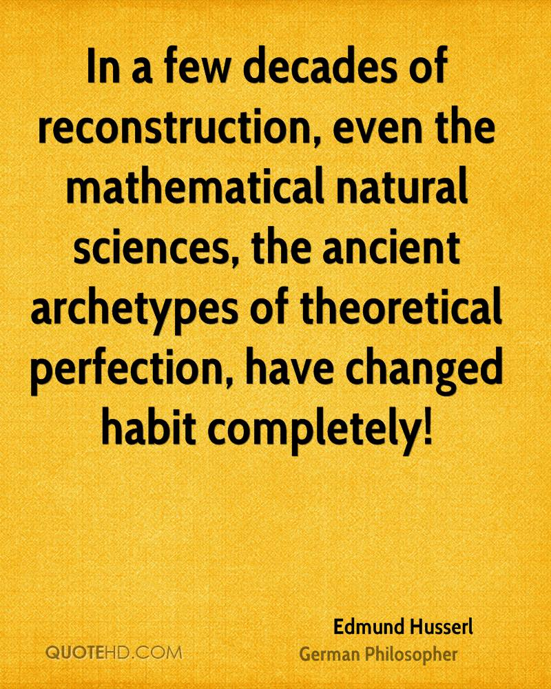 In a few decades of reconstruction, even the mathematical natural sciences, the ancient archetypes of theoretical perfection, have changed habit completely!