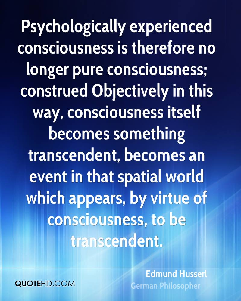 Psychologically experienced consciousness is therefore no longer pure consciousness; construed Objectively in this way, consciousness itself becomes something transcendent, becomes an event in that spatial world which appears, by virtue of consciousness, to be transcendent.