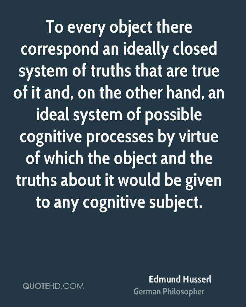 To every object there correspond an ideally closed system of truths that are true of it and, on the other hand, an ideal system of possible cognitive processes by virtue of which the object and the truths about it would be given to any cognitive subject.