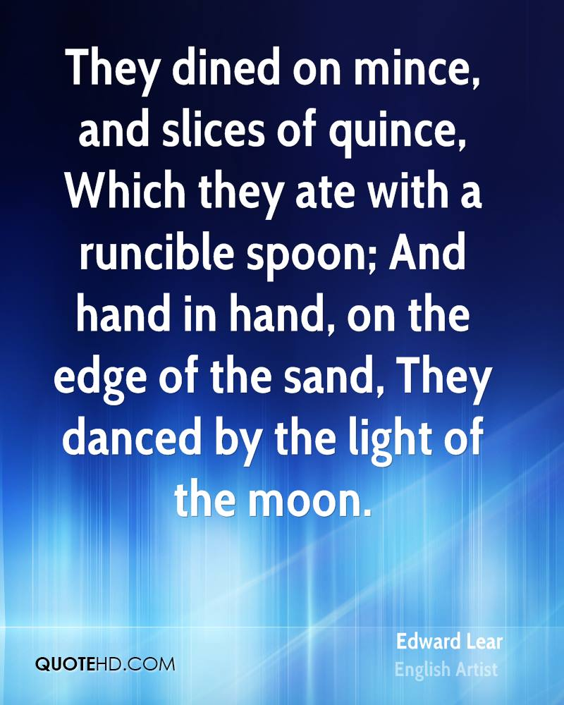 They dined on mince, and slices of quince, Which they ate with a runcible spoon; And hand in hand, on the edge of the sand, They danced by the light of the moon.