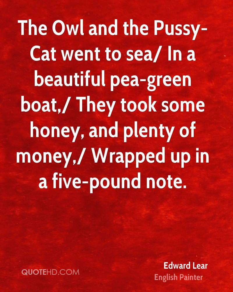The Owl and the Pussy-Cat went to sea/ In a beautiful pea-green boat,/ They took some honey, and plenty of money,/ Wrapped up in a five-pound note.