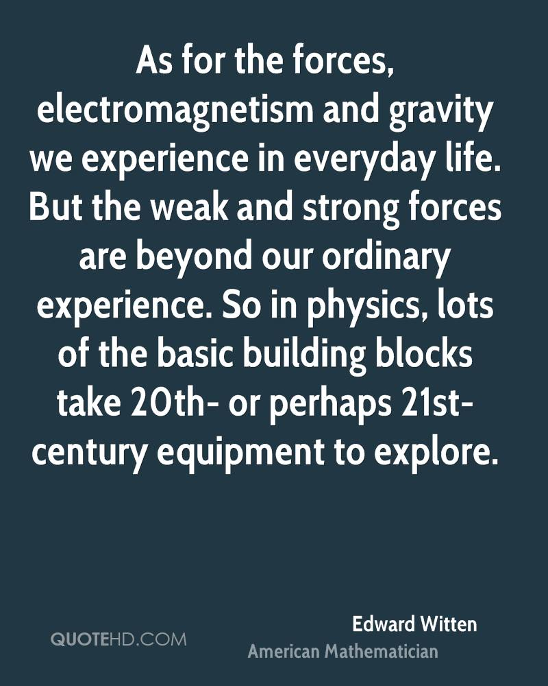 As for the forces, electromagnetism and gravity we experience in everyday life. But the weak and strong forces are beyond our ordinary experience. So in physics, lots of the basic building blocks take 20th- or perhaps 21st-century equipment to explore.