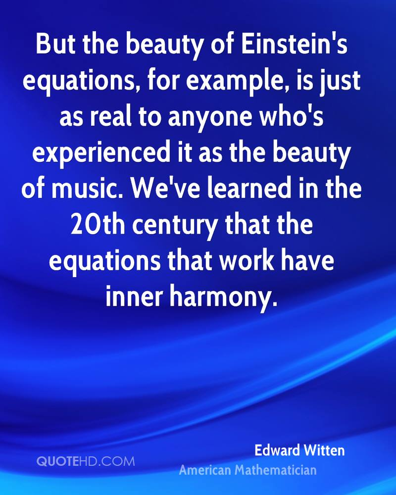 But the beauty of Einstein's equations, for example, is just as real to anyone who's experienced it as the beauty of music. We've learned in the 20th century that the equations that work have inner harmony.
