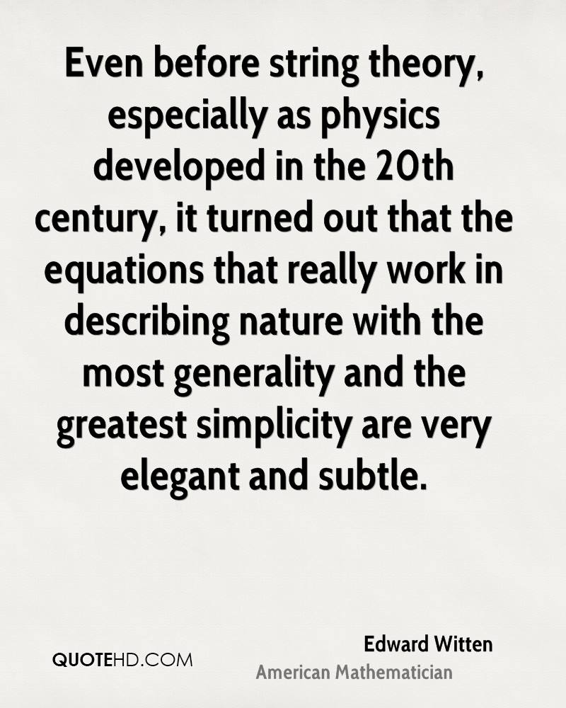 Even before string theory, especially as physics developed in the 20th century, it turned out that the equations that really work in describing nature with the most generality and the greatest simplicity are very elegant and subtle.