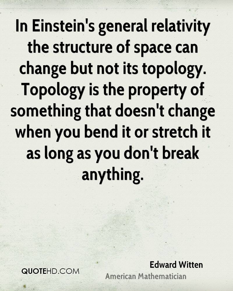In Einstein's general relativity the structure of space can change but not its topology. Topology is the property of something that doesn't change when you bend it or stretch it as long as you don't break anything.