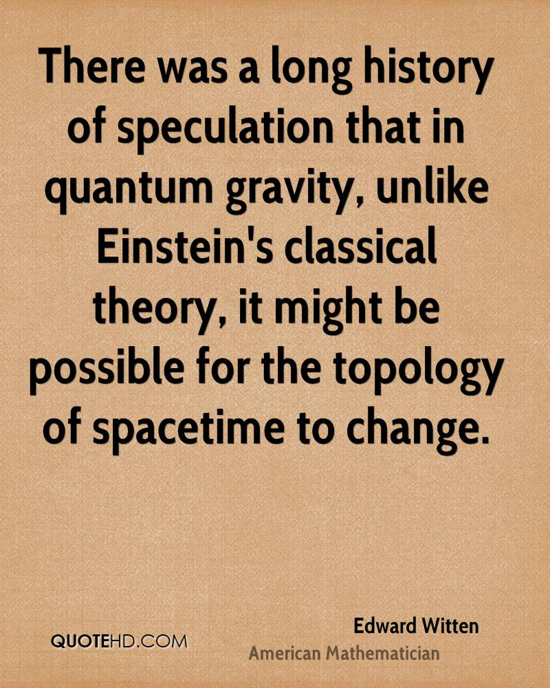 There was a long history of speculation that in quantum gravity, unlike Einstein's classical theory, it might be possible for the topology of spacetime to change.