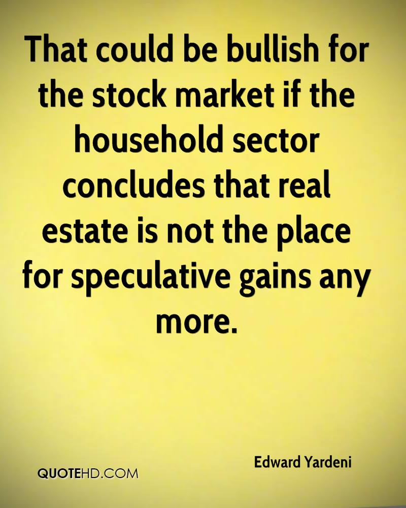 That could be bullish for the stock market if the household sector concludes that real estate is not the place for speculative gains any more.