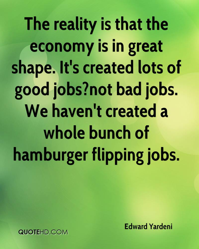 The reality is that the economy is in great shape. It's created lots of good jobs?not bad jobs. We haven't created a whole bunch of hamburger flipping jobs.