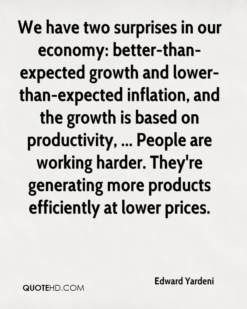 We have two surprises in our economy: better-than-expected growth and lower-than-expected inflation, and the growth is based on productivity, ... People are working harder. They're generating more products efficiently at lower prices.