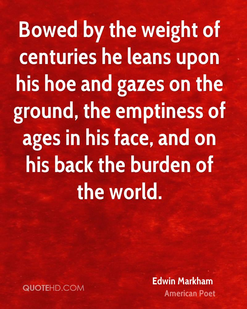 Bowed by the weight of centuries he leans upon his hoe and gazes on the ground, the emptiness of ages in his face, and on his back the burden of the world.
