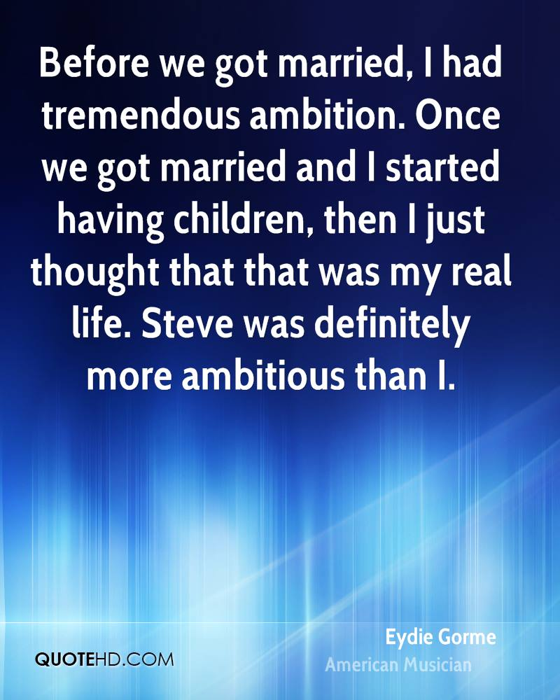Before we got married, I had tremendous ambition. Once we got married and I started having children, then I just thought that that was my real life. Steve was definitely more ambitious than I.