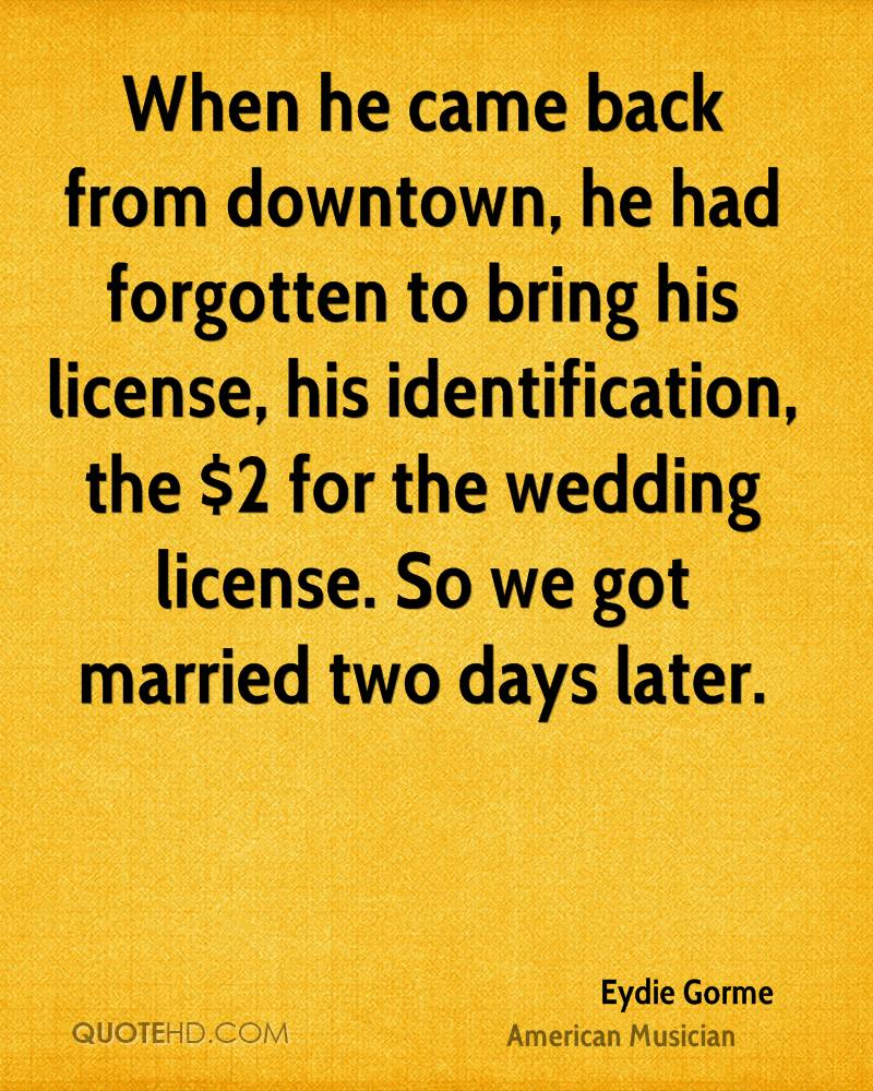 When he came back from downtown, he had forgotten to bring his license, his identification, the $2 for the wedding license. So we got married two days later.