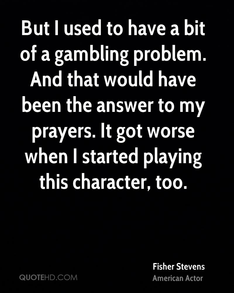 But I used to have a bit of a gambling problem. And that would have been the answer to my prayers. It got worse when I started playing this character, too.