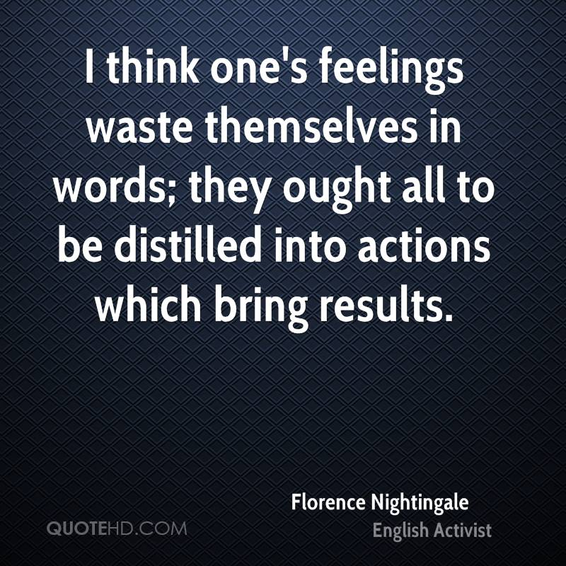 I think one's feelings waste themselves in words; they ought all to be distilled into actions which bring results.