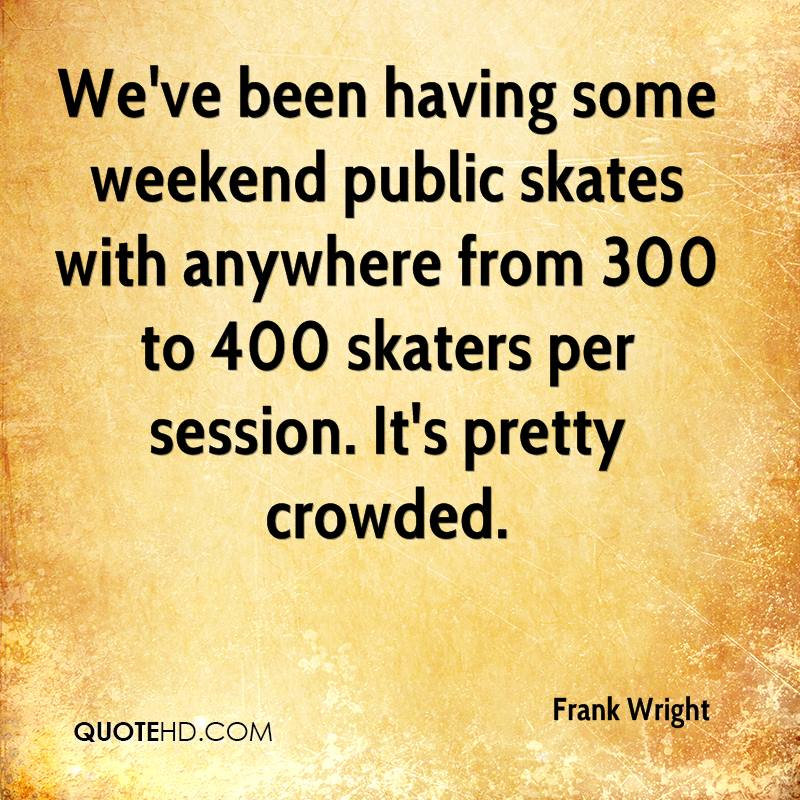 We've been having some weekend public skates with anywhere from 300 to 400 skaters per session. It's pretty crowded.