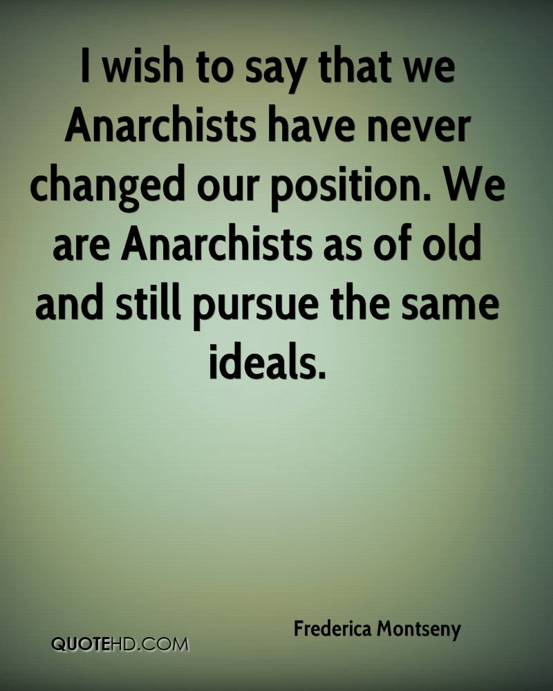 I wish to say that we Anarchists have never changed our position. We are Anarchists as of old and still pursue the same ideals.