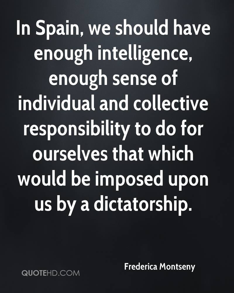 In Spain, we should have enough intelligence, enough sense of individual and collective responsibility to do for ourselves that which would be imposed upon us by a dictatorship.