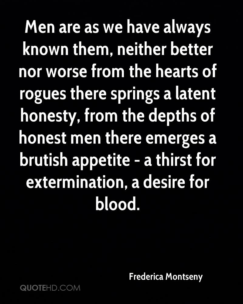 Men are as we have always known them, neither better nor worse from the hearts of rogues there springs a latent honesty, from the depths of honest men there emerges a brutish appetite - a thirst for extermination, a desire for blood.