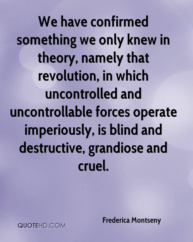 We have confirmed something we only knew in theory, namely that revolution, in which uncontrolled and uncontrollable forces operate imperiously, is blind and destructive, grandiose and cruel.