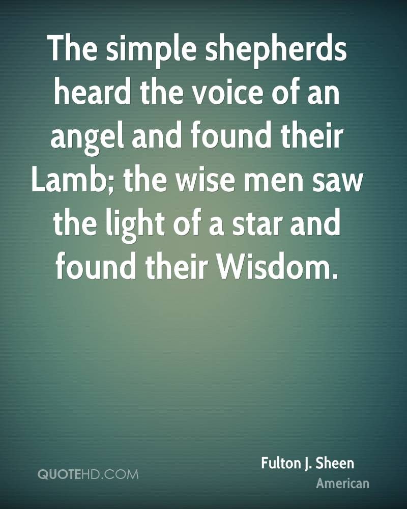 The simple shepherds heard the voice of an angel and found their Lamb; the wise men saw the light of a star and found their Wisdom.