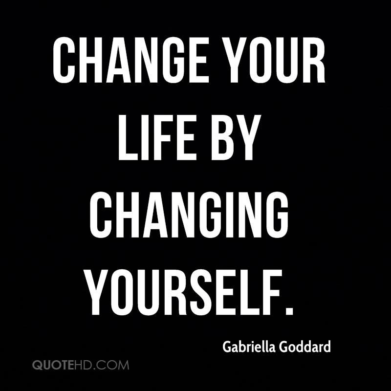 Change your life by changing yourself.