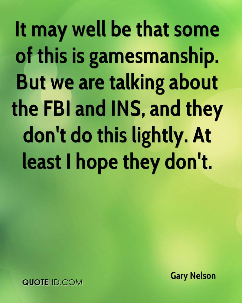 It may well be that some of this is gamesmanship. But we are talking about the FBI and INS, and they don't do this lightly. At least I hope they don't.
