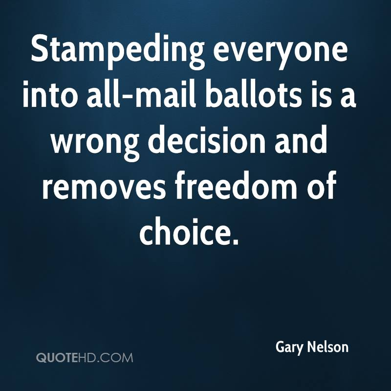 Stampeding everyone into all-mail ballots is a wrong decision and removes freedom of choice.