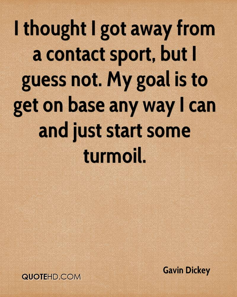 I thought I got away from a contact sport, but I guess not. My goal is to get on base any way I can and just start some turmoil.