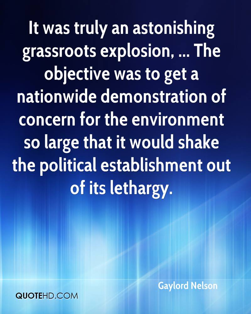 It was truly an astonishing grassroots explosion, ... The objective was to get a nationwide demonstration of concern for the environment so large that it would shake the political establishment out of its lethargy.