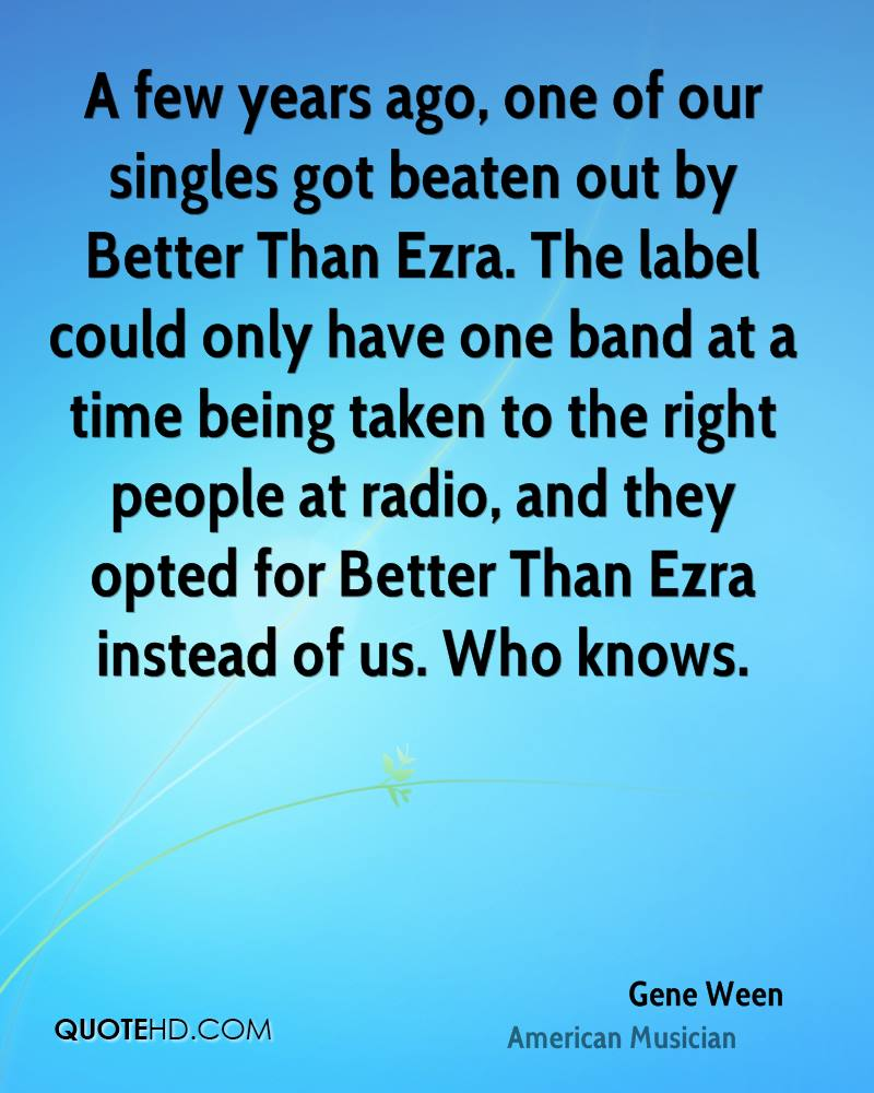 A few years ago, one of our singles got beaten out by Better Than Ezra. The label could only have one band at a time being taken to the right people at radio, and they opted for Better Than Ezra instead of us. Who knows.
