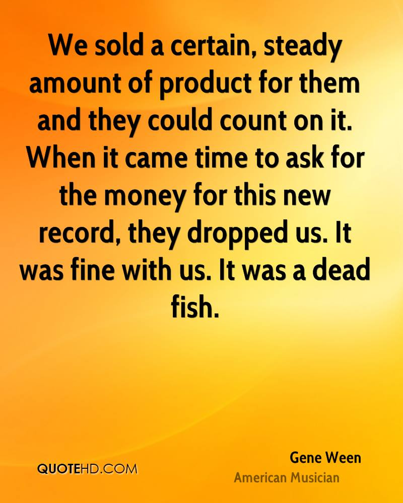 We sold a certain, steady amount of product for them and they could count on it. When it came time to ask for the money for this new record, they dropped us. It was fine with us. It was a dead fish.