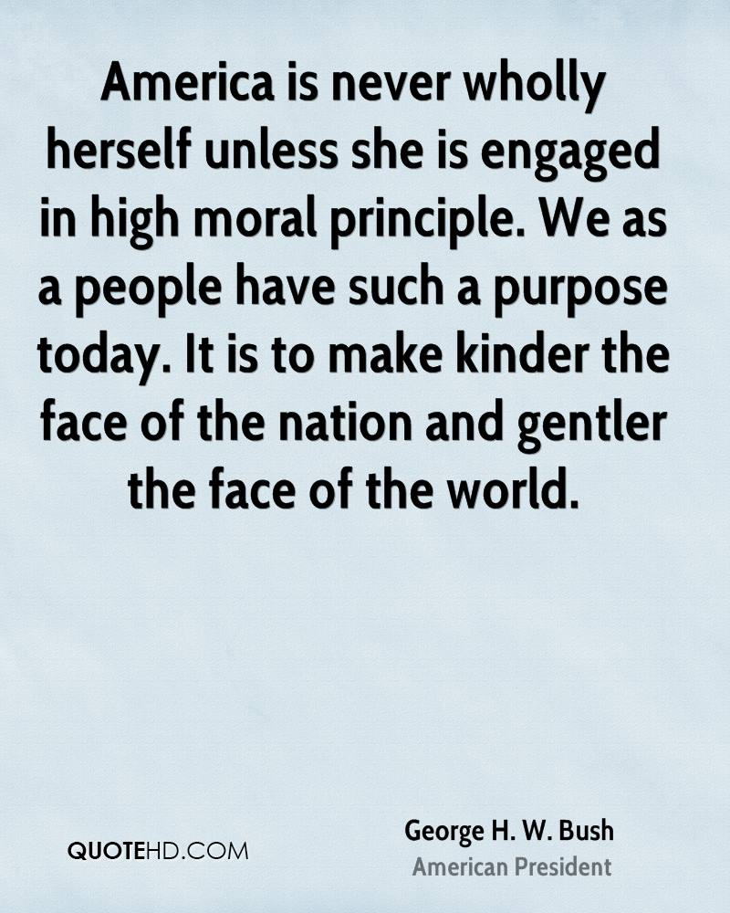 America is never wholly herself unless she is engaged in high moral principle. We as a people have such a purpose today. It is to make kinder the face of the nation and gentler the face of the world.