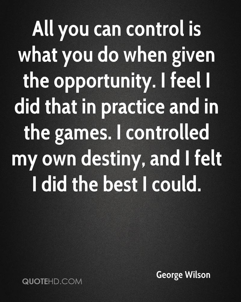 All you can control is what you do when given the opportunity. I feel I did that in practice and in the games. I controlled my own destiny, and I felt I did the best I could.