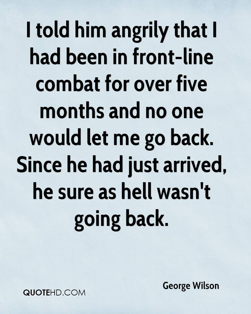 I told him angrily that I had been in front-line combat for over five months and no one would let me go back. Since he had just arrived, he sure as hell wasn't going back.