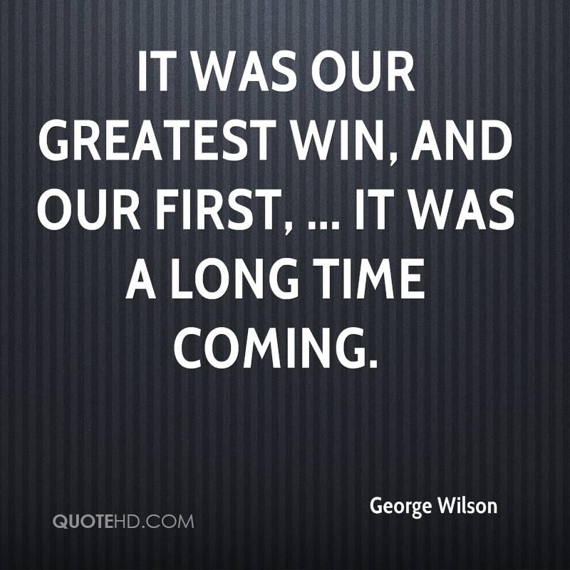 It was our greatest win, and our first, ... It was a long time coming.