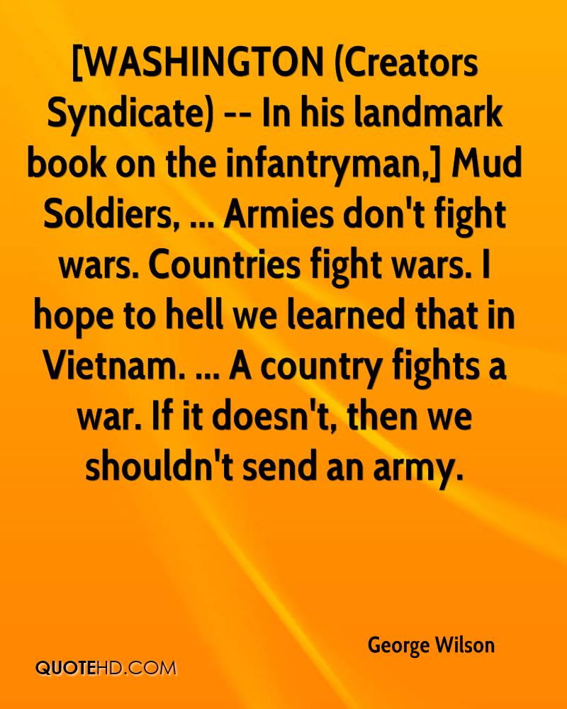 [WASHINGTON (Creators Syndicate) -- In his landmark book on the infantryman,] Mud Soldiers, ... Armies don't fight wars. Countries fight wars. I hope to hell we learned that in Vietnam. ... A country fights a war. If it doesn't, then we shouldn't send an army.