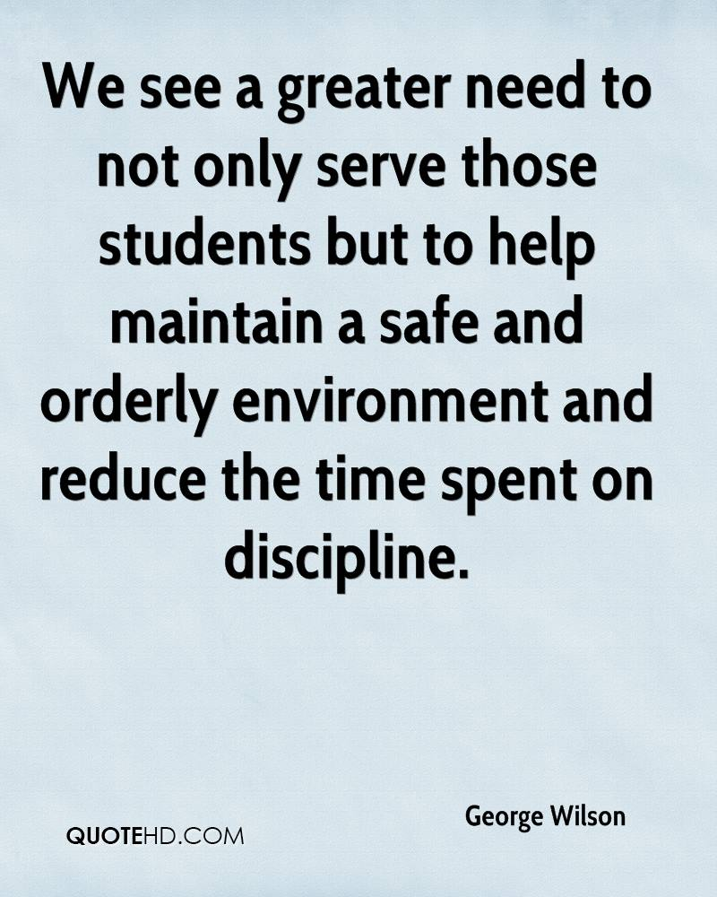 We see a greater need to not only serve those students but to help maintain a safe and orderly environment and reduce the time spent on discipline.
