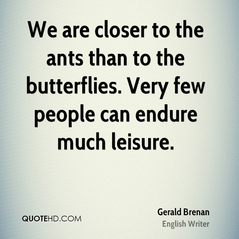 We are closer to the ants than to the butterflies. Very few people can endure much leisure.