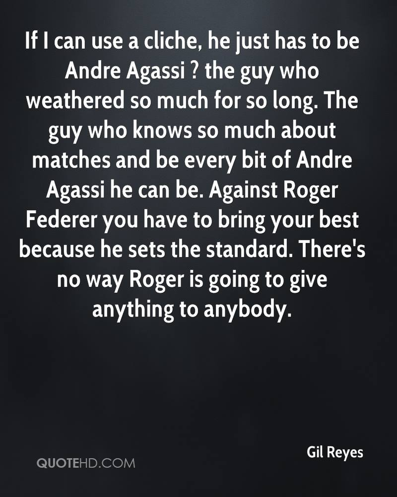 If I can use a cliche, he just has to be Andre Agassi ? the guy who weathered so much for so long. The guy who knows so much about matches and be every bit of Andre Agassi he can be. Against Roger Federer you have to bring your best because he sets the standard. There's no way Roger is going to give anything to anybody.