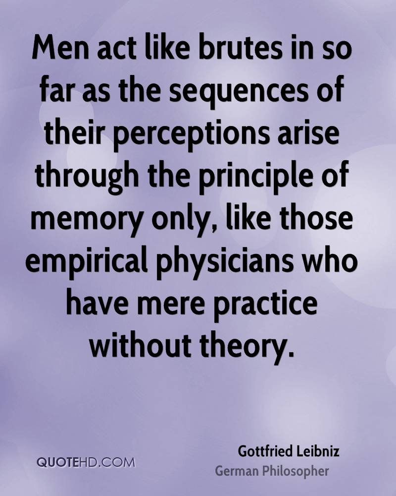 Men act like brutes in so far as the sequences of their perceptions arise through the principle of memory only, like those empirical physicians who have mere practice without theory.